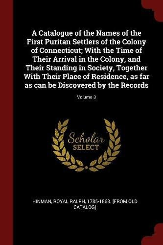 A Catalogue of the Names of the First Puritan Settlers of the Colony of Connecticut; With the Time of Their Arrival in the Colony, and Their Standing ... as can be Discovered by the Records; Volume 3 ebook