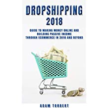 Dropshipping 2018: Guide to Making Money Online and Building Passive Income Through eCommerce in 2018 and Beyond