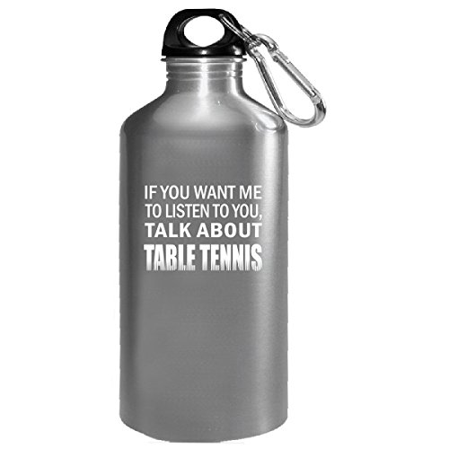 If You Want Me To Listen To You Talk About Table Tennis Gift - Water Bottle by Shirt Luv
