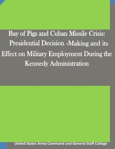 Download Bay of Pigs and Cuban Missile Crisis: Presidential Decision-Making and its Effect on Military Employment During the Kennedy Administration ebook