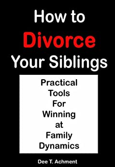 How to Divorce Your Siblings: practical tools for winning at family dynamics by [Achment, Dee T.]