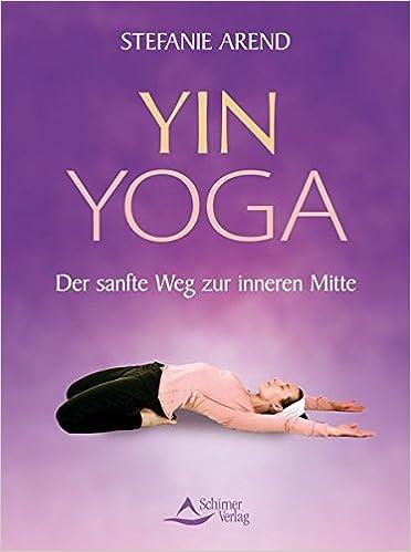 Yin-Yoga: Der sanfte Weg zur inneren Mitte: Stefanie Arend ...