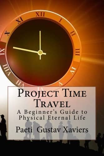 Project Time Travel: A Beginner's Guide to Physical Eternal Life