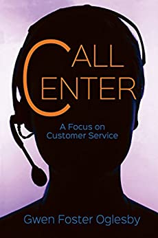Call Center: A Focus on Customer Service by [Oglesby, Gwen]