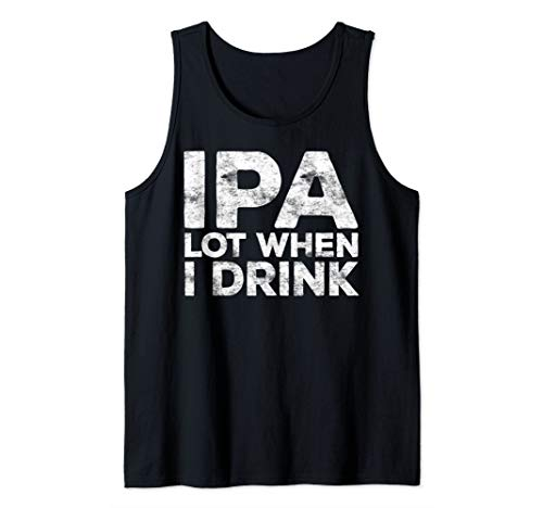 IPA Lot When I Drink T-Shirt Beer Lover Gift Shirt Tank Top