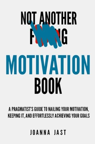 Not Another F-ing Motivation Book: A Pragmatist's Guide to Nailing Your Motivation, Keeping It, and Effortlessly Achieving Your Goals