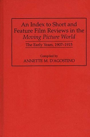 An Index to Short and Feature Film Reviews in the Moving Picture World: The Early Years, 1907-1915 (Bibliographies and Indexes in the Performing Arts) by Annette M. D'Agostino - Stores Mall Greenwood In