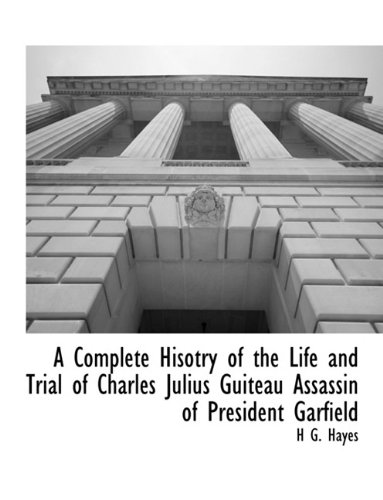 A Complete Hisotry of the Life and Trial of Charles Julius Guiteau Assassin of President (Trial Of The Assassin Guiteau)