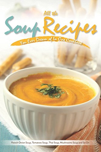 All the Soup Recipes You Ever Dream of In One Cookbook: French Onion Soup, Tomatoes Soup, Thai Soup, Mushrooms Soup and So On (Chicken Noodle Soup In The Crock Pot)
