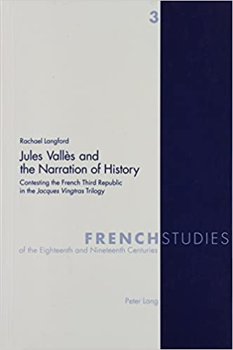 Jules Vall Es and the Narration of History: Contesting the French Third Republic in the Jacques Vingtras Trilogy (French Studies of the Eighteenth and Nineteenth Centuries)
