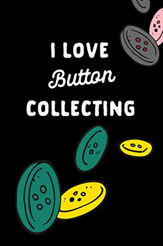 I Love Button Collecting: Hobby Gift: This is a blank, lined journal that makes a perfect Button Lover's gift for men or women. It's 6x9 with 120 pages, a convenient ()
