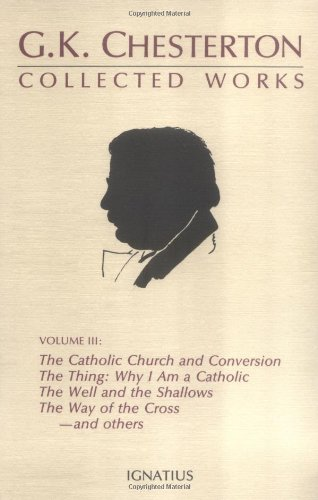 The Collected Works of G. K. Chesterton, Vol. 3: Where All Roads Lead / The Catholic Church and Conversion / Why I Am a Catholic / The Thing / The Well and the Shallows / The Way of the Cross