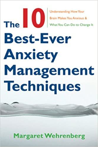 The 10 Best Ever Anxiety Management Techniques Understanding How Your Brain Makes You Anxious And What You Can Do To Change It Wehrenberg Psy D Margaret 2015393705560 Amazon Com Books