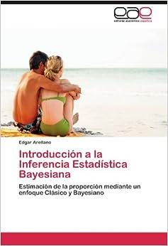 Book Introducción a la Inferencia Estadística Bayesiana: Estimación de la proporción mediante un enfoque Clásico y Bayesiano (Spanish Edition)