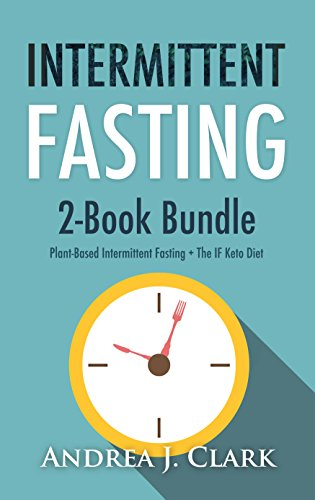 Intermittent Fasting: 2 in 1 boxset - Burn Fat and Achieve Rapid Weight Loss through Intermittent Fasting by Andrea J. Clark