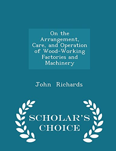 On the Arrangement, Care, and Operation of Wood-Working Factories and Machinery - Scholar's Choice Edition