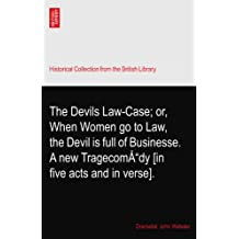 The Devils Law-Case; or, When Women go to Law, the Devil is full of Businesse. A new Tragecomœdy [in five acts and in verse].