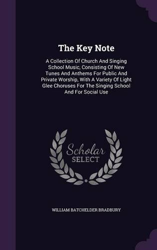 Download The Key Note: A Collection Of Church And Singing School Music, Consisting Of New Tunes And Anthems For Public And Private Worship, With A Variety Of ... For The Singing School And For Social Use PDF