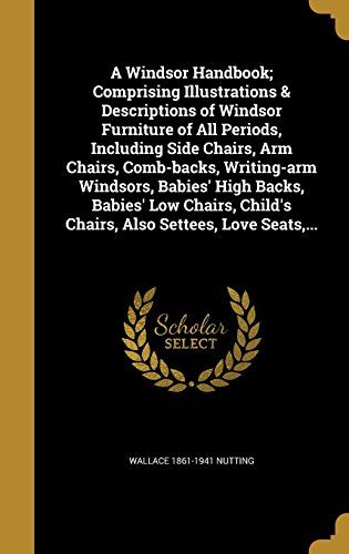 A Windsor Handbook; Comprising Illustrations & Descriptions of Windsor Furniture of All Periods, Including Side Chairs, Arm Chairs, Comb-Backs, ... Child's Chairs, Also Settees, Love Seats, ...