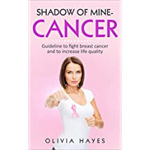 SHADOW OF MINE-CANCER: GUIDELINE TO FIGHT BREAST CANCER AND TO INCREASE LIFE QUALITY