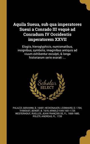 Read Online Aquila Sueua, Sub Qua Imperatores Sueui a Conrado III Vsque Ad Conradum IV Occidentis Imperatorem XXVII: Elogiis, Hieroglyphicis, Numismatibus, ... Serie Exarati: ... (Latin Edition) ebook
