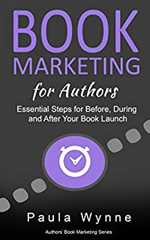 Book Marketing for Authors: Essential Steps for Before, During and After Your Book Launch (Authors Book Marketing Series 1) by [Wynne, Paula]