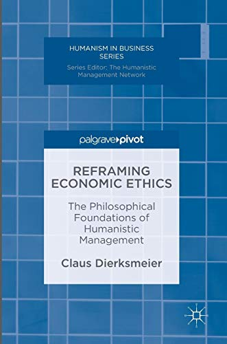 Reframing Economic Ethics: The Philosophical Foundations of Humanistic Management (Humanism in Business Series) (Foundation In Business)