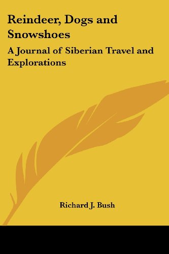 Reindeer, Dogs and Snowshoes: A Journal of Siberian Travel and Explorations
