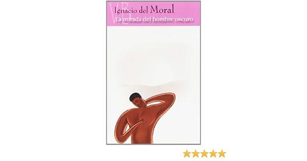 MIRADA DEL HOMBRE OSCURO, LA: IGNACIO DEL MORAL ...