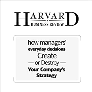 How Managers' Everyday Decisions Create - or Destroy - Your Company's Strategy (Harvard Business Review) Periodical