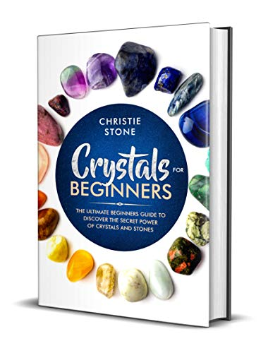 Crystals for Beginners: The Ultimate Beginners Guide to Discover the Secret Power of Crystals and Stones