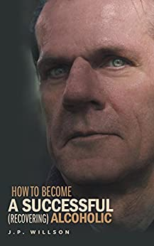 How To Become a Successful (recovering) Alcoholic by [Willson, J.P.]