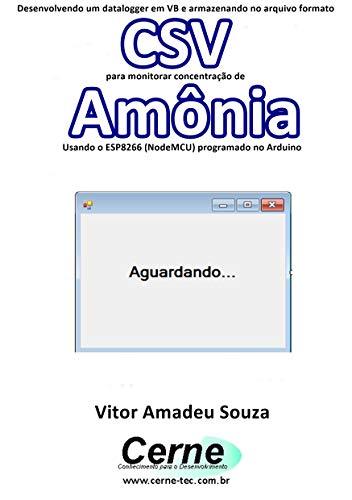 Desenvolvendo um datalogger em VB e armazenando no arquivo formato CSV para monitorar concentração de Amônia Usando o ESP8266 (NodeMCU) programado no