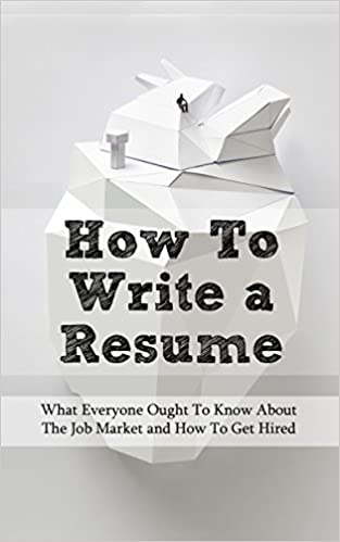 How To Write a Resume: What Everyone Ought To Know About The