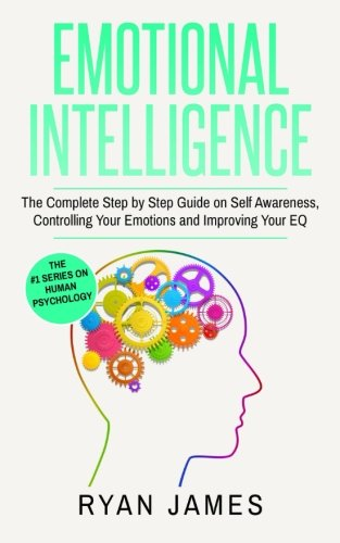 Emotional Intelligence: The Complete Step by Step Guide on Self Awareness, Controlling Your Emotions and Improving Your EQ (Emotional Intelligence Series) (Volume 3)