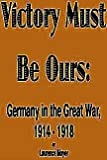 Victory Must Be Ours : Germany in the Great War, Moyer, Laurence, 0781803705