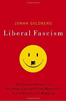Liberal Fascism: The Secret History of the American Left, From Mussolini to the Politics of Meaning by [Goldberg, Jonah]