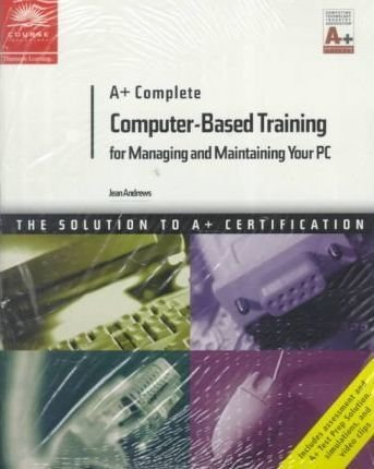 A+ Complete Computer-Based Training for Managing and Maintaining Your PC