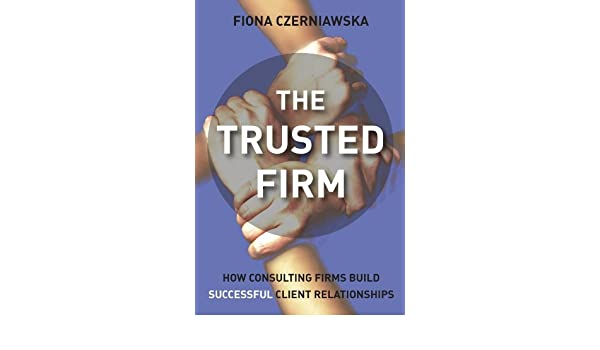 The Trusted Firm: How Consulting Firms Build Successful ...