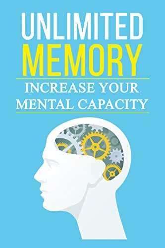 Unlimited Memory: Practical Guide to Increasing Your Mental Capacity, Boosting Brain Power, Increasing IQ, Accelerating Learning Techniques, Increasing ... Faster, Memorize More, Become Smarter)