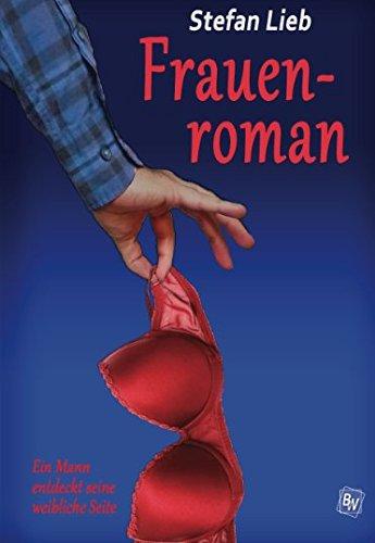 Frauenroman: Ein Mann entdeckt seine weibliche Seite Taschenbuch – 4. Oktober 2016 Stefan Lieb 1537695592 FICTION / Contemporary Women Fiction / Humorous