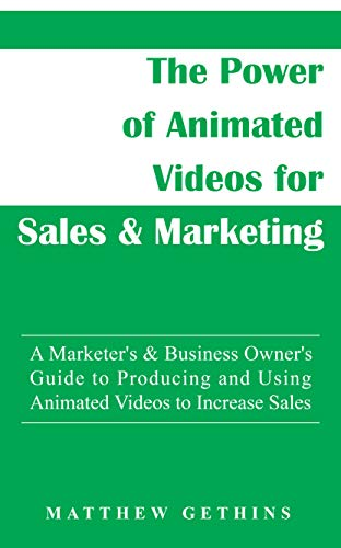 The Power of Animated Videos for Sales & Marketing: A Marketer's & Business Owner's Guide to Producing and Using Animated Videos to Increase Sales