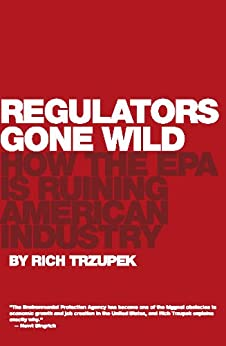 Regulators Gone Wild: How the EPA is Ruining American Industry by [Trzupek, Rich]