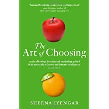 The Art Of Choosing: The Decisions We Make Everyday of our Lives, What They Say About Us and How We Can Improve Them by Sheena Iyengar (2011-04-07)
