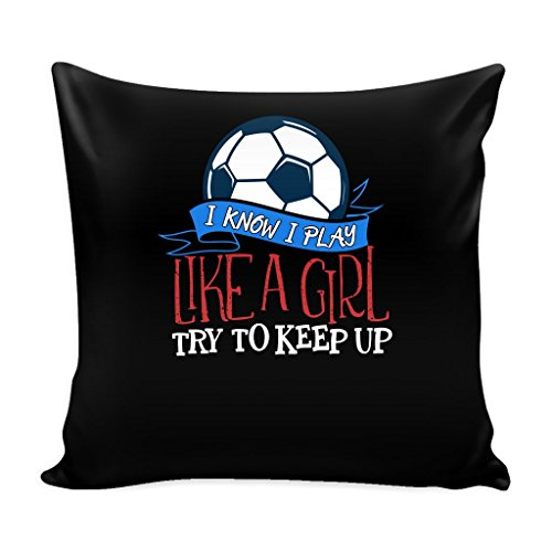 Funny Soccer 16 x 16 Pillow Cover- I Know I Play Like A Girl by teelaunch