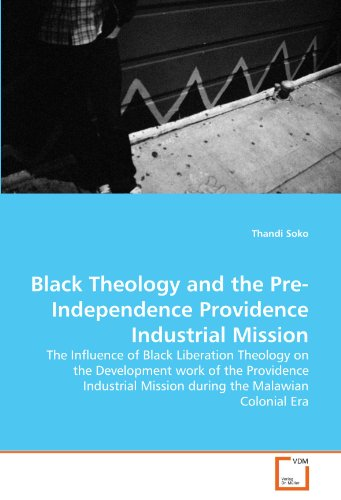 Black Theology and the Pre-Independence Providence Industrial Mission: The Influence of Black Liberation Theology on the