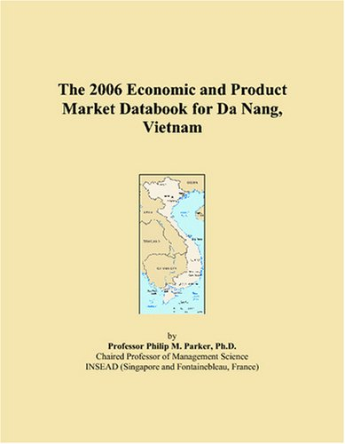 The 2006 Economic and Product Market Databook for Da Nang, Vietnam by ICON Group International, Inc