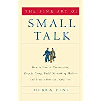 Fine Art of Small Talk: How to Start a Conversation, Keep It Going, Build Networking Skills--and Leave a Positive Impression!