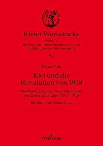 Kiel und die Revolution von 1918: Das Tagebuch eines Werftingenieurs, verfasst in den Jahren 1917-1919. Edition und Textanalyse