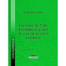 Les eaux de Paris étudiées au point de vue de la santé publique: Quelles eaux veut-on faire boire aux Parisiens ? (French Edition)
